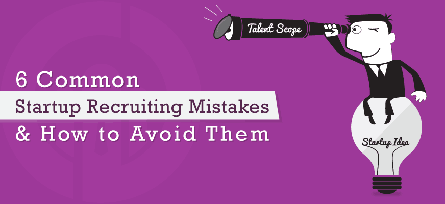 6 Common Startup Recruiting Mistakes and How to Avoid Them